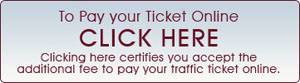 Pay your Ticket Online CLICK HERE Clicking here certifies you accept the additional fee to pay your traffic ticket online.